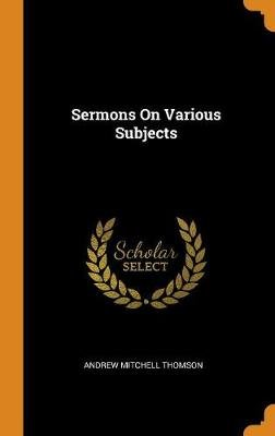 Sermons on Various Subjects (Hardcover): Andrew Mitchell Thomson