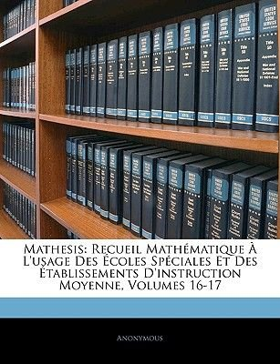 Mathesis - Recueil Mathematique A L'Usage Des Ecoles Speciales Et Des Etablissements D'Instruction Moyenne, Volumes...