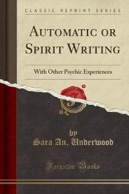 Automatic or Spirit Writing - With Other Psychic Experiences (Classic Reprint) (Paperback): Sara an Underwood
