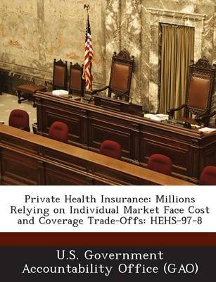 Private Health Insurance - Millions Relying on Individual Market Face Cost and Coverage Trade-Offs: Hehs-97-8 (Paperback): U S...