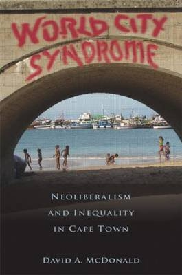 World City Syndrome - Neoliberalism and Inequality in Cape Town (Paperback): David A McDonald