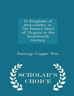 Ye Kingdome of Accawmacke - Or, the Eastern Shore of Virginia in the Seventeenth Century - Scholar's Choice Edition...