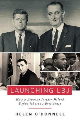Launching LBJ - How a Kennedy Insider Helped Define Johnson's Presidency (Hardcover): Helen O'Donnell