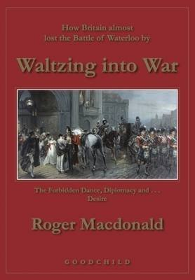 Waltzing into War - How Britain Almost Lost the Battle of Waterloo (Hardcover): Roger MacDonald