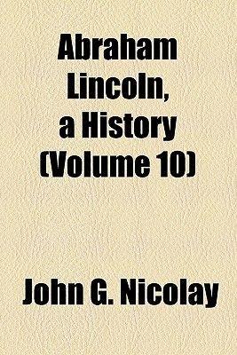 Abraham Lincoln, a History (Volume 10) (Paperback): Nicolay, John George Nicolay