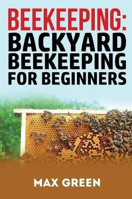 Beekeeping   Backyard Beekeeping For Beginners (Paperback): Max Green