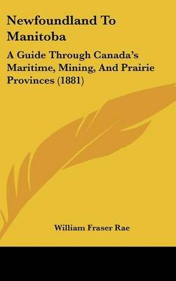 Newfoundland to Manitoba - A Guide Through Canada's Maritime, Mining, and Prairie Provinces (1881) (Hardcover): William...