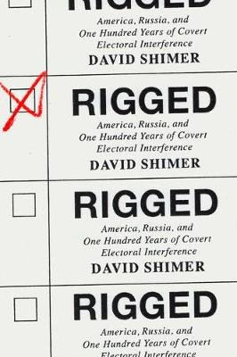 Rigged - America, Russia, and One Hundred Years of Covert Electoral Interference (Hardcover): David Shimer