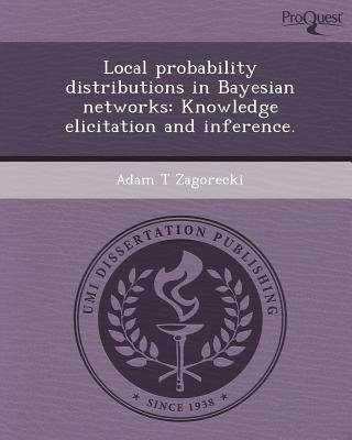 Local Probability Distributions in Bayesian Networks: Knowledge Elicitation and Inference (Paperback): Adam T. Zagorecki