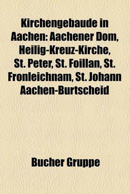 Kirchengebude in Aachen - Aachener Dom, Heilig-Kreuz-Kirche, St. Peter, St. Foillan, St. Fronleichnam, St. Johann...