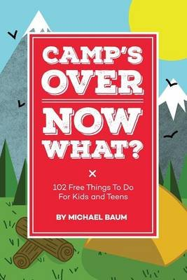 Camp's Over, Now What? - 102 Free Things to Do for Kids and Teens (Paperback): Michael Baum