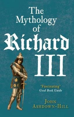 The Mythology of Richard III (Paperback): John Ashdown-Hill