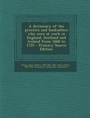 A Dictionary of the Printers and Booksellers Who Were at Work in England, Scotland and Ireland from 1668 to 1725 (Paperback,...