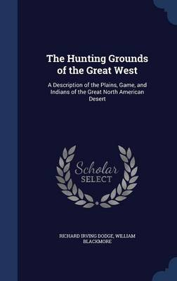 The Hunting Grounds of the Great West - A Description of the Plains, Game, and Indians of the Great North American Desert...