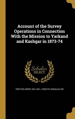 Account of the Survey Operations in Connection with the Mission to Yarkand and Kashgar in 1873-74 (Hardcover): Henry Sir...