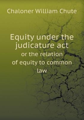 Equity Under the Judicature ACT or the Relation of Equity to Common Law (Paperback): Chaloner William Chute