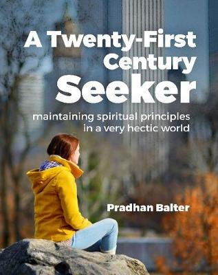 A Twenty-First Century Seeker - Maintaining Spiritual Principles in a Very Hectic World (Paperback): Pradhan Balter