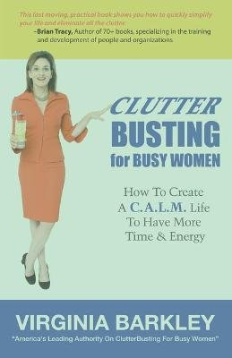 Clutterbusting for Busy Women - How to Create A C.A.L.M. Life to Have More Time & Energy (Paperback): Virginia Barkley