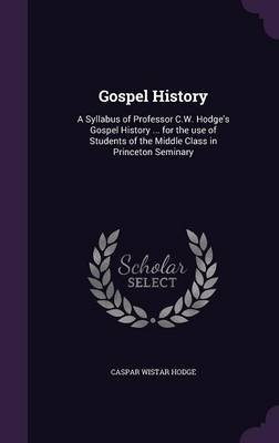 Gospel History - A Syllabus of Professor C.W. Hodge's Gospel History ... for the Use of Students of the Middle Class in...
