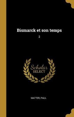 Bismarck Et Son Temps - 2 (French, Hardcover): Paul Matter