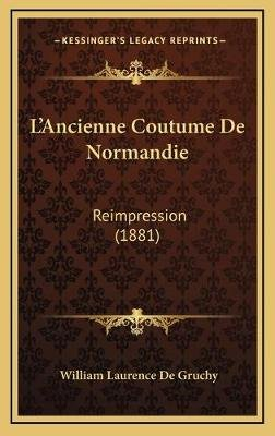 L'Ancienne Coutume de Normandie - Reimpression (1881) (French, Hardcover): William Laurence de Gruchy