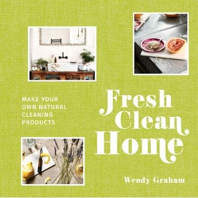 Fresh Clean Home - Make Your Own Natural Cleaning Products (Hardcover): Wendy Graham