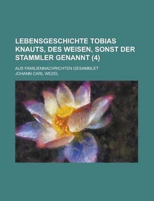 Lebensgeschichte Tobias Knauts, Des Weisen, Sonst Der Stammler Genannt; Aus Familiennachrichten Gesammlet (4 ) (English,...