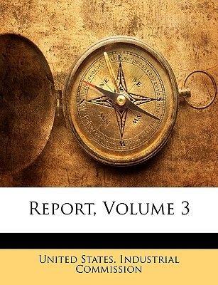 Report, Volume 3 (Paperback): States Industrial Commission United States Industrial Commission
