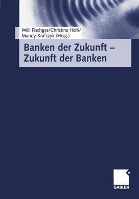 Banken Der Zukunft Zukunft Der Banken (German, Hardcover): Willi Fischges, Christina Heiss, Mandy Krafczyk