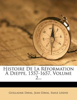 Histoire de La R?formation ? Dieppe, 1557-1657, Volume 2... (English, French, Paperback): Guillaume Daval, Jean Daval, Emile...