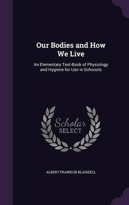 Our Bodies and How We Live - An Elementary Text-Book of Physiology and Hygiene for Use in Schoools (Hardcover): Albert Franklin...