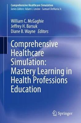 Comprehensive Healthcare Simulation: Mastery Learning in Health Professions Education (Paperback, 1st ed. 2020): William C....