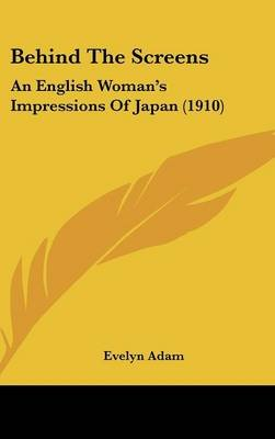 Behind the Screens - An English Woman's Impressions of Japan (1910) (Hardcover): Evelyn Adam