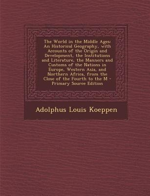 The World in the Middle Ages - An Historical Geography, with Accounts of the Origin and Development, the Institutions and...