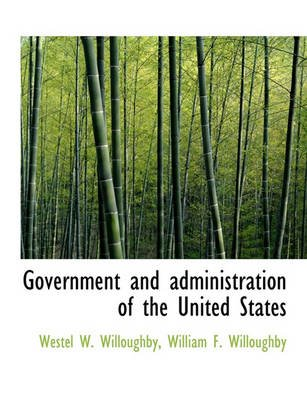 Government and Administration of the United States (Hardcover): Westel W. Willoughby, William F. Willoughby