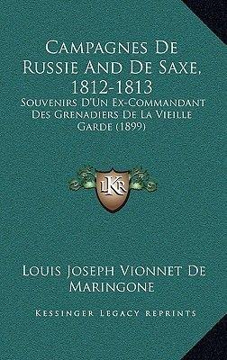 Campagnes de Russie and de Saxe, 1812-1813 - Souvenirs D'Un Ex-Commandant Des Grenadiers de La Vieille Garde (1899)...