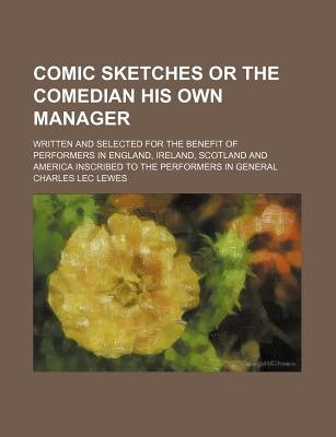 Comic Sketches or the Comedian His Own Manager; Written and Selected for the Benefit of Performers in England, Ireland,...
