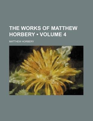 The Works of Matthew Horbery (Volume 4) (Paperback): Matthew Horbery