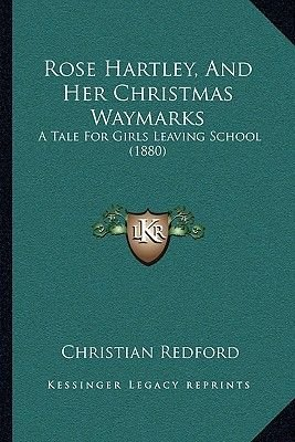 Rose Hartley, and Her Christmas Waymarks Rose Hartley, and Her Christmas Waymarks - A Tale for Girls Leaving School (1880) a...