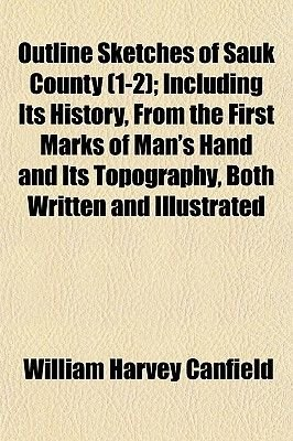 Outline Sketches of Sauk County (1-2); Including Its History, from the First Marks of Man's Hand and Its Topography, Both...