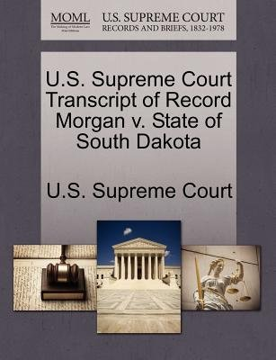 U.S. Supreme Court Transcript of Record Morgan V. State of South Dakota (Paperback): Us Supreme Court