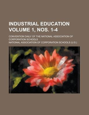 Industrial Education; Convention Daily of the National Association of Corporation Schools Volume 1, Nos. 1-4 (Paperback): Us...