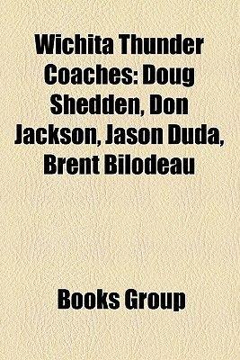 Wichita Thunder Coaches - Doug Shedden, Don Jackson, Jason Duda, Brent Bilodeau (Paperback): Books Llc, Books Group