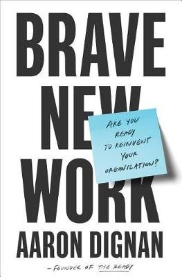 Brave New Work - Are You Ready to Reinvent Your Organization? (Hardcover): Aaron Dignan