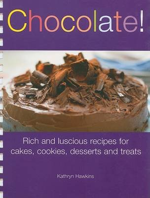 Chocolate! - Rich and Luscious Recipes for Cakes, Cookies, Desserts and Treats (Spiral bound): Kathryn Hawkins