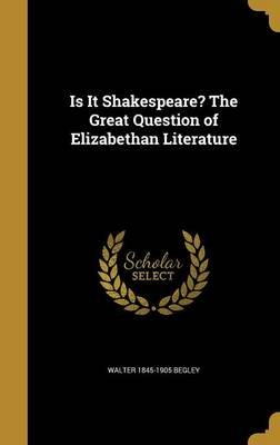 Is It Shakespeare? the Great Question of Elizabethan Literature (Hardcover): Walter 1845-1905 Begley
