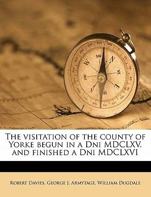 The Visitation of the County of Yorke Begun in a Dni MDCLXV. and Finished a Dni MDCLXVI (Paperback): William Dugdale, George J....