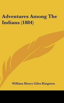 Adventures Among the Indians (1884) (Hardcover): William Henry Giles Kingston