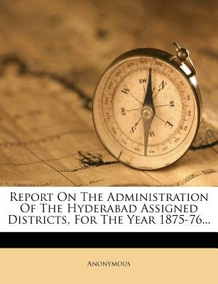 Report on the Administration of the Hyderabad Assigned Districts, for the Year 1875-76... (Paperback): Anonymous