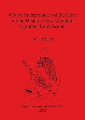 A New Interpretation of the Cone on the Head in New Kingdom Egyptian Tomb Scenes (Paperback, New): Joan Padgham